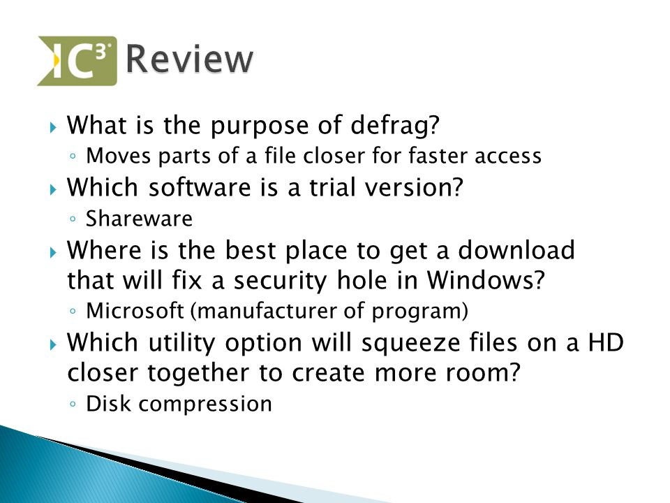  What is the purpose of defrag? ◦ Moves parts of a file closer for faster access  Which software is a trial version? ◦ Shareware  Where is the best