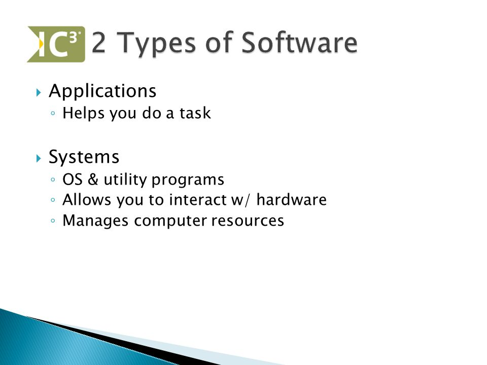  Applications ◦ Helps you do a task  Systems ◦ OS & utility programs ◦ Allows you to interact w/ hardware ◦ Manages computer resources