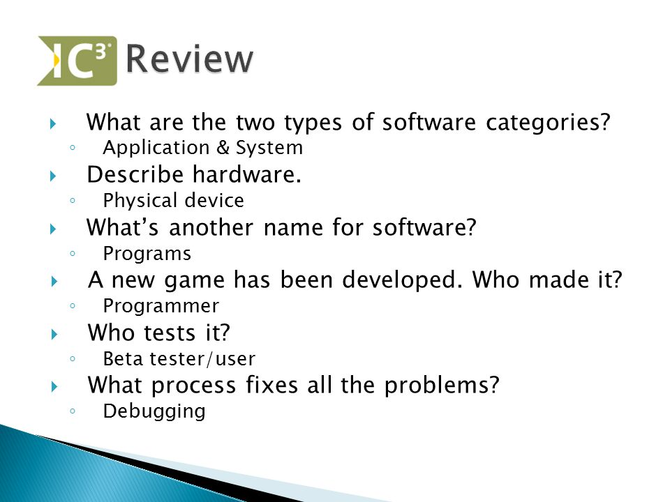  What are the two types of software categories? ◦ Application & System  Describe hardware. ◦ Physical device  What's another name for software? ◦ P