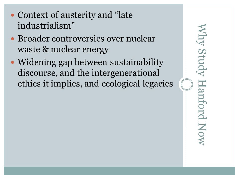 Context of austerity and late industrialism Broader controversies over nuclear waste & nuclear energy Widening gap between sustainability discourse, and the intergenerational ethics it implies, and ecological legacies Why Study Hanford Now