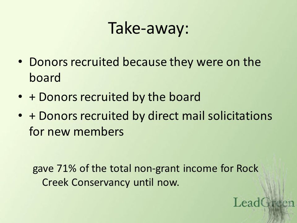 Take-away: Donors recruited because they were on the board + Donors recruited by the board + Donors recruited by direct mail solicitations for new members gave 71% of the total non-grant income for Rock Creek Conservancy until now.