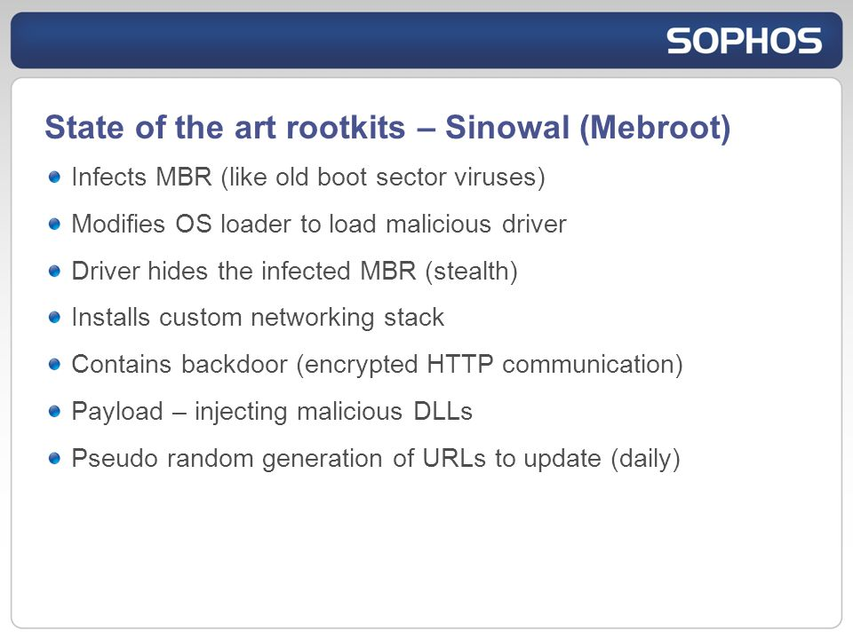 State of the art rootkits – Sinowal (Mebroot) Infects MBR (like old boot sector viruses) Modifies OS loader to load malicious driver Driver hides the infected MBR (stealth) Installs custom networking stack Contains backdoor (encrypted HTTP communication) Payload – injecting malicious DLLs Pseudo random generation of URLs to update (daily)
