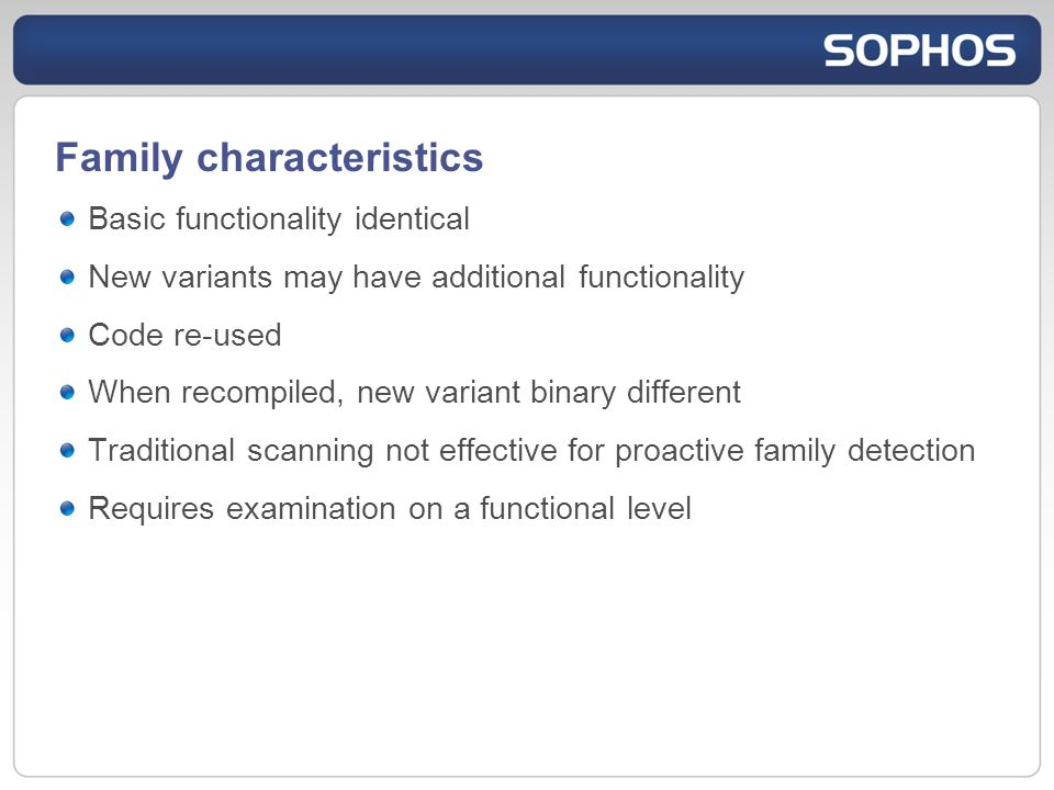 Family characteristics Basic functionality identical New variants may have additional functionality Code re-used When recompiled, new variant binary different Traditional scanning not effective for proactive family detection Requires examination on a functional level