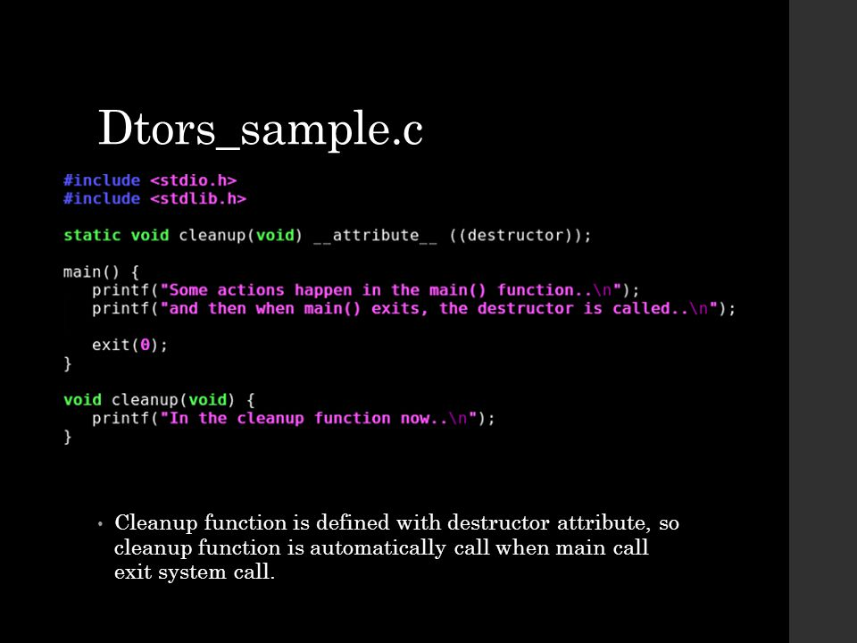 Dtors_sample.c Cleanup function is defined with destructor attribute, so cleanup function is automatically call when main call exit system call.