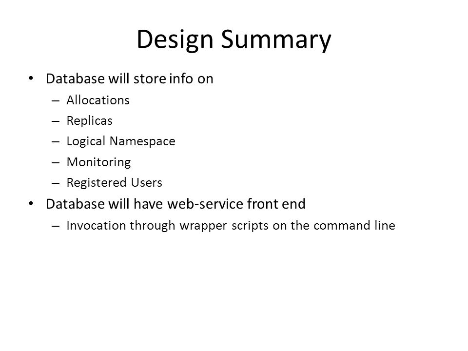 Design Summary Database will store info on – Allocations – Replicas – Logical Namespace – Monitoring – Registered Users Database will have web-service front end – Invocation through wrapper scripts on the command line