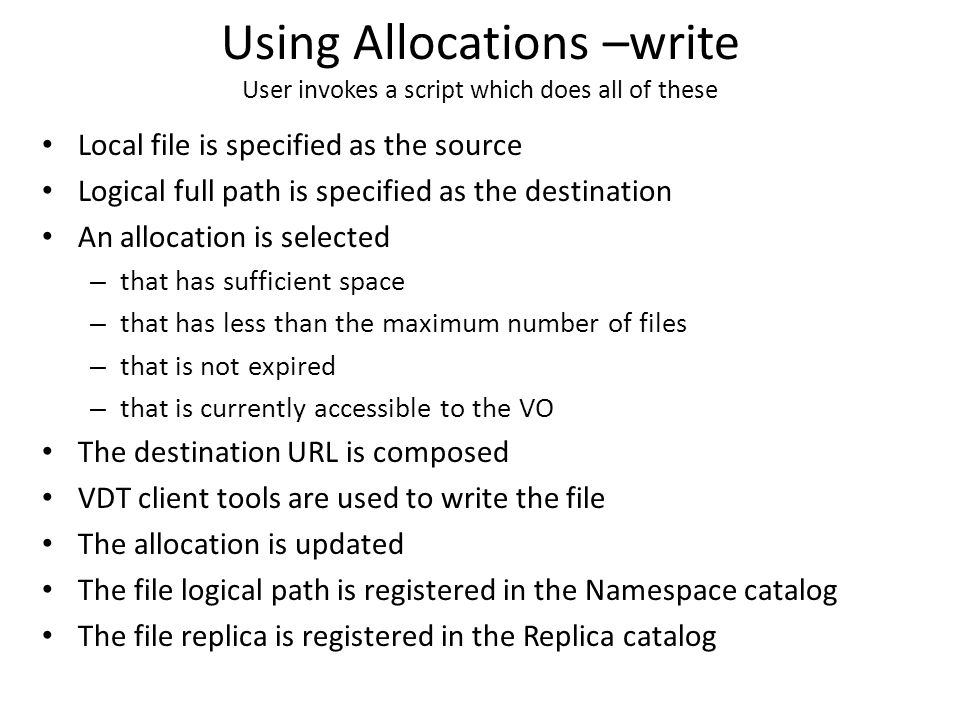 Using Allocations –write User invokes a script which does all of these Local file is specified as the source Logical full path is specified as the destination An allocation is selected – that has sufficient space – that has less than the maximum number of files – that is not expired – that is currently accessible to the VO The destination URL is composed VDT client tools are used to write the file The allocation is updated The file logical path is registered in the Namespace catalog The file replica is registered in the Replica catalog