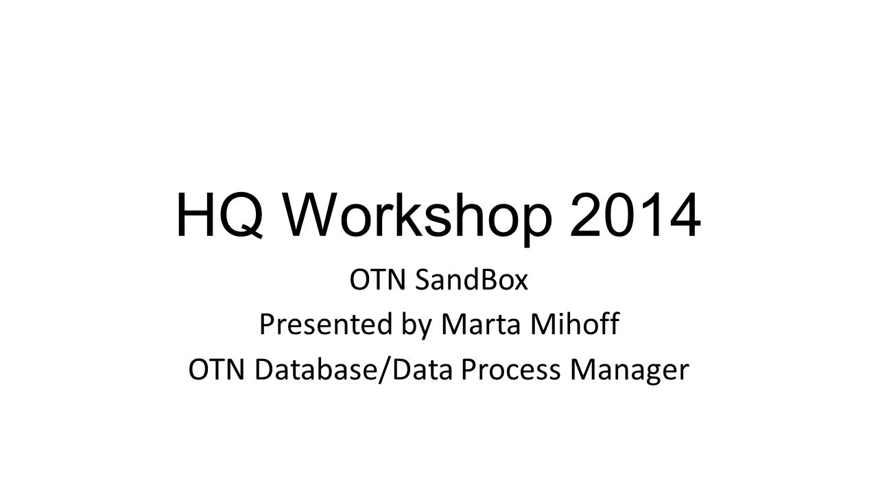 HQ Workshop 2014 OTN SandBox Presented by Marta Mihoff OTN Database/Data Process Manager