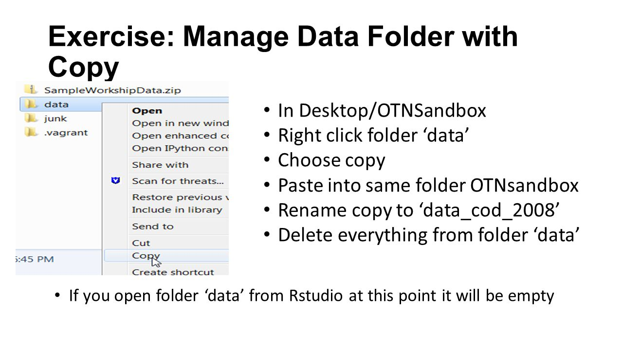 Exercise: Manage Data Folder with Copy In Desktop/OTNSandbox Right click folder 'data' Choose copy Paste into same folder OTNsandbox Rename copy to 'data_cod_2008' Delete everything from folder 'data' If you open folder 'data' from Rstudio at this point it will be empty
