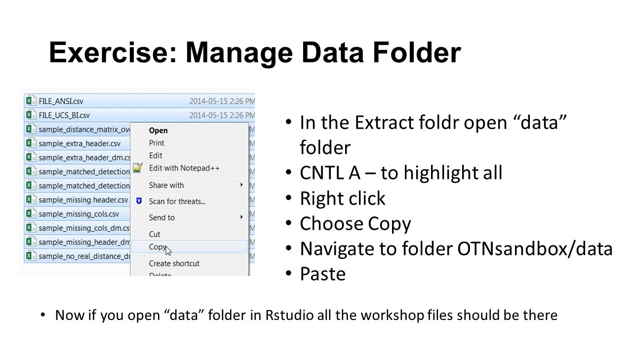 Exercise: Manage Data Folder In the Extract foldr open data folder CNTL A – to highlight all Right click Choose Copy Navigate to folder OTNsandbox/data Paste Now if you open data folder in Rstudio all the workshop files should be there
