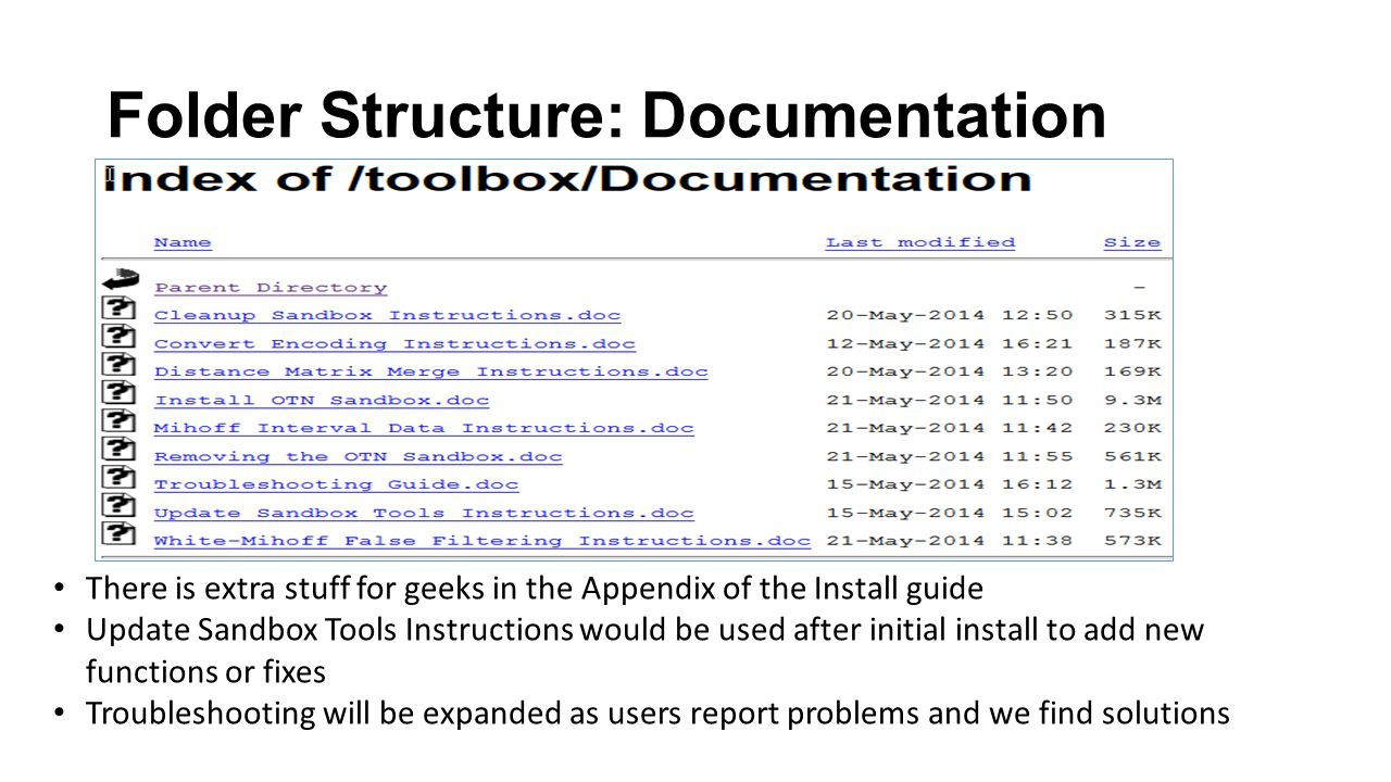 Folder Structure: Documentation There is extra stuff for geeks in the Appendix of the Install guide Update Sandbox Tools Instructions would be used after initial install to add new functions or fixes Troubleshooting will be expanded as users report problems and we find solutions