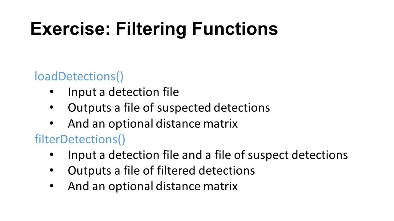 Exercise: Filtering Functions loadDetections() Input a detection file Outputs a file of suspected detections And an optional distance matrix filterDetections() Input a detection file and a file of suspect detections Outputs a file of filtered detections And an optional distance matrix