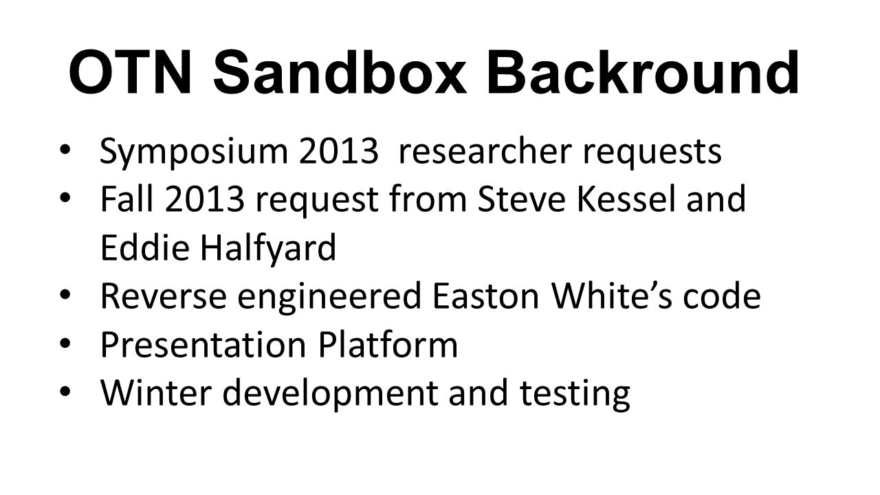 OTN Sandbox Backround Symposium 2013 researcher requests Fall 2013 request from Steve Kessel and Eddie Halfyard Reverse engineered Easton White's code Presentation Platform Winter development and testing