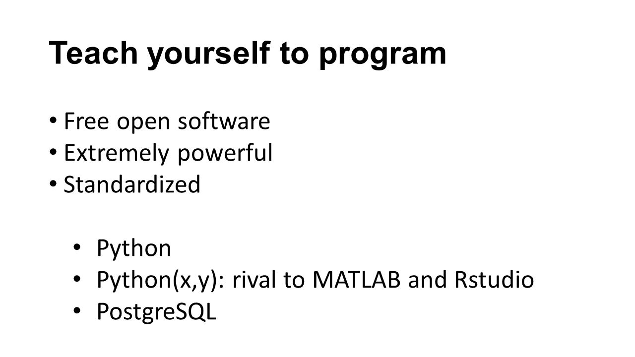 Teach yourself to program Free open software Extremely powerful Standardized Python Python(x,y): rival to MATLAB and Rstudio PostgreSQL
