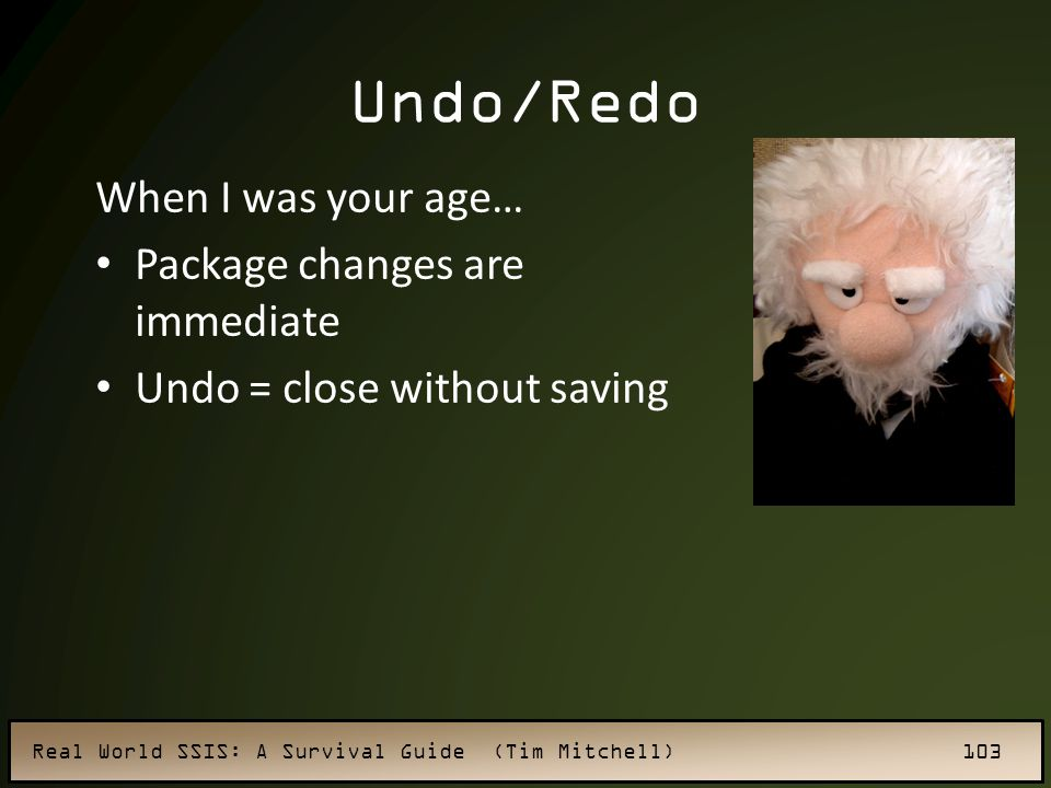 Real World SSIS: A Survival Guide (Tim Mitchell) 103 Undo/Redo When I was your age… Package changes are immediate Undo = close without saving