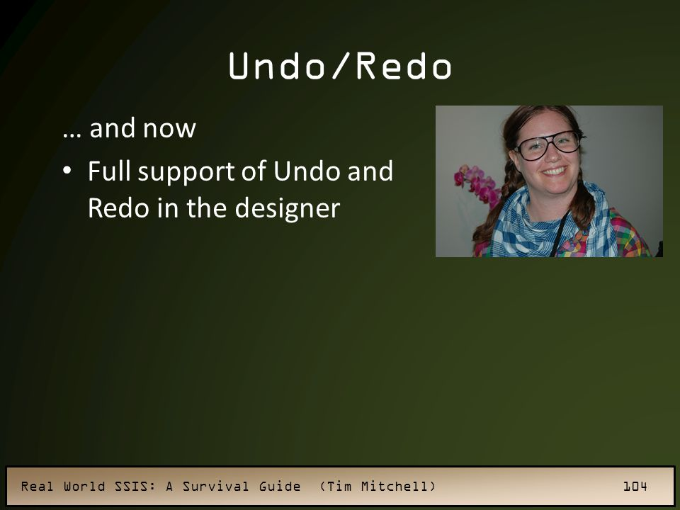 Real World SSIS: A Survival Guide (Tim Mitchell) 104 Undo/Redo … and now Full support of Undo and Redo in the designer