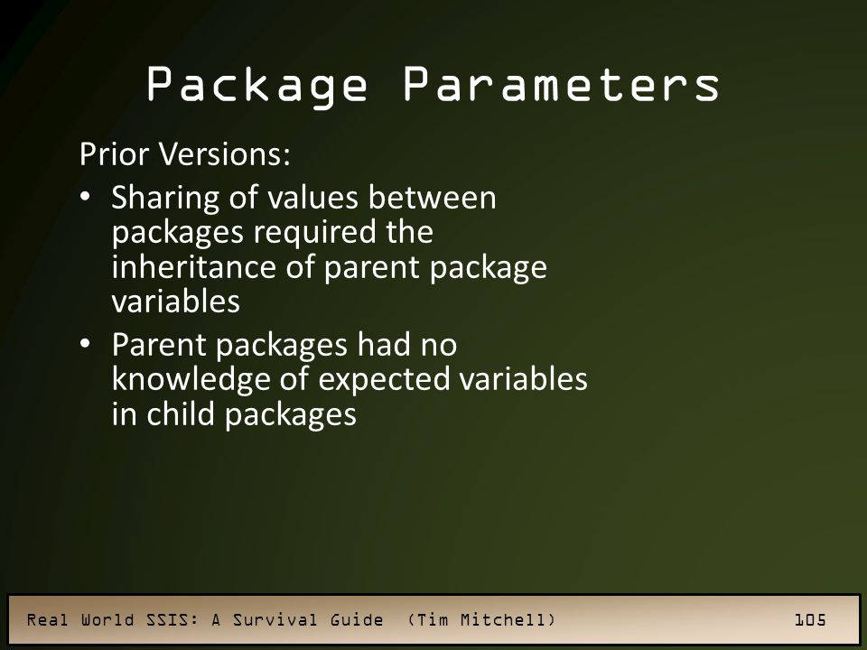 Real World SSIS: A Survival Guide (Tim Mitchell) 105 Package Parameters Prior Versions: Sharing of values between packages required the inheritance of parent package variables Parent packages had no knowledge of expected variables in child packages