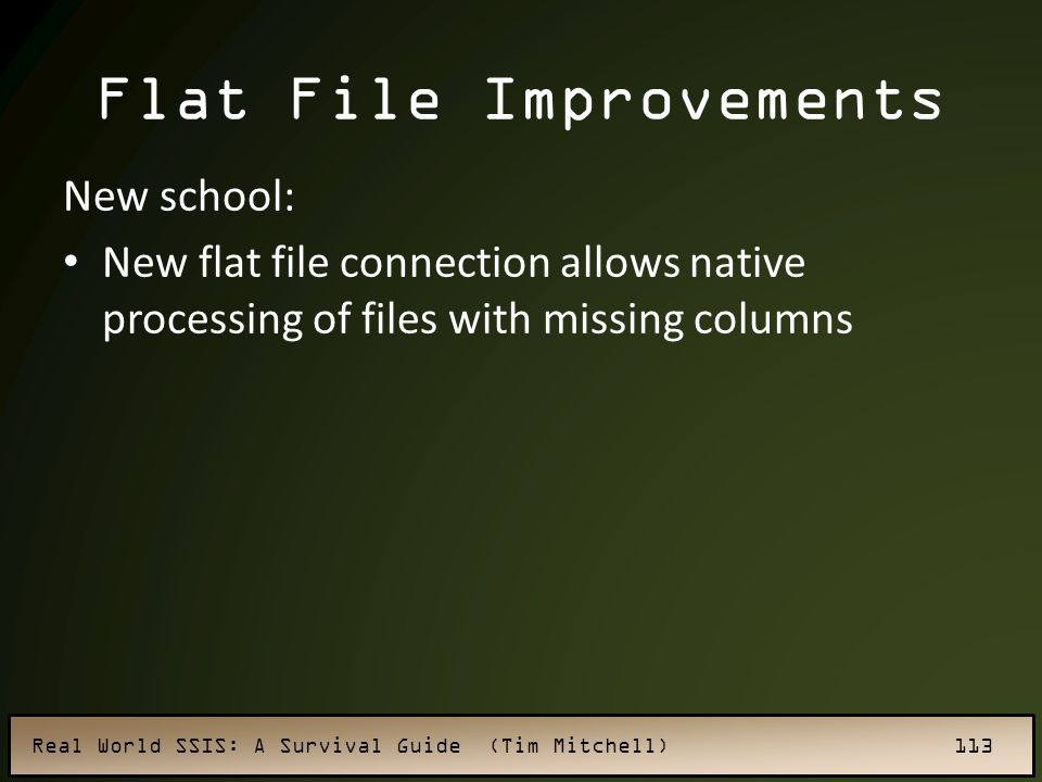 Real World SSIS: A Survival Guide (Tim Mitchell) 113 Flat File Improvements New school: New flat file connection allows native processing of files with missing columns