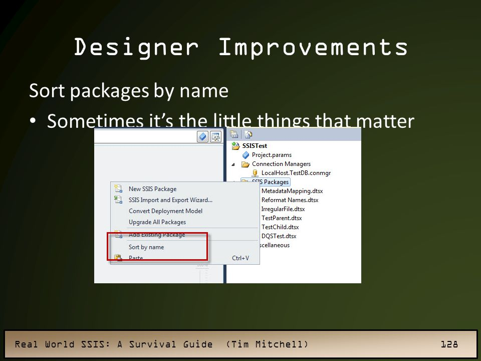 Real World SSIS: A Survival Guide (Tim Mitchell) 128 Designer Improvements Sort packages by name Sometimes it's the little things that matter