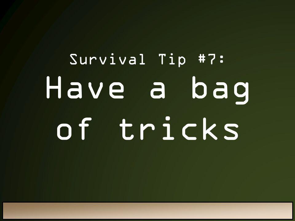 Have a bag of tricks Survival Tip #7: