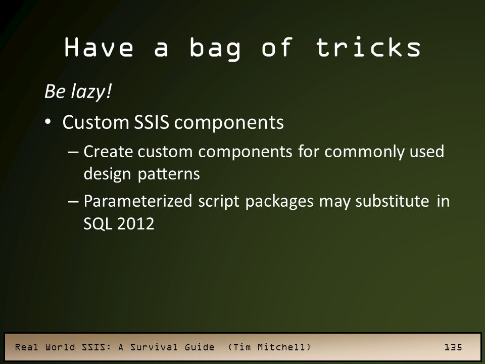 Real World SSIS: A Survival Guide (Tim Mitchell) 135 Have a bag of tricks Be lazy.