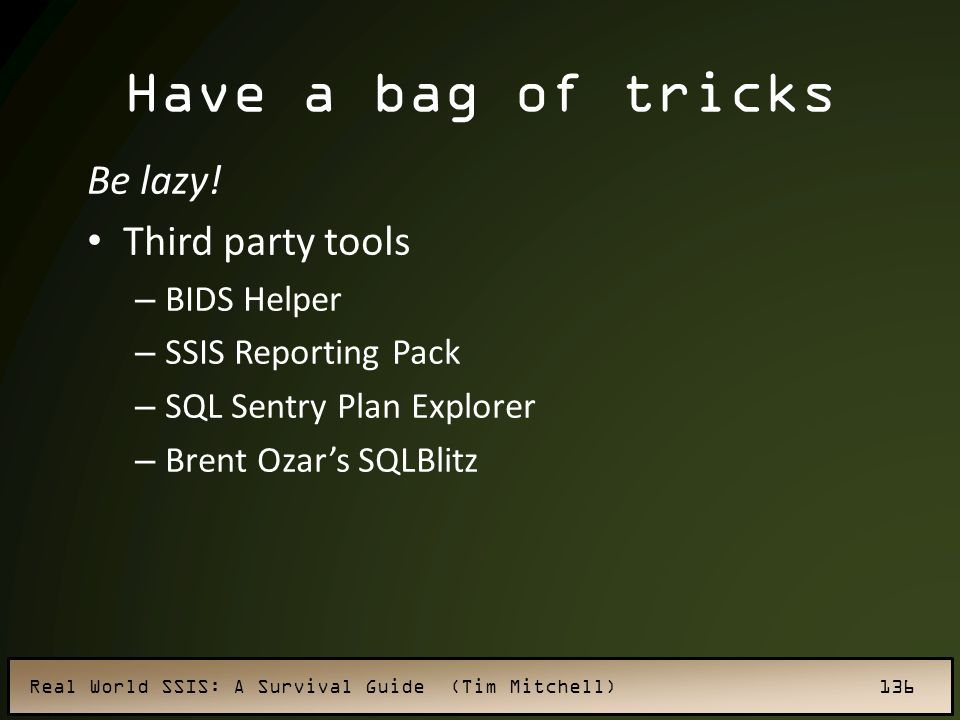 Real World SSIS: A Survival Guide (Tim Mitchell) 136 Have a bag of tricks Be lazy.