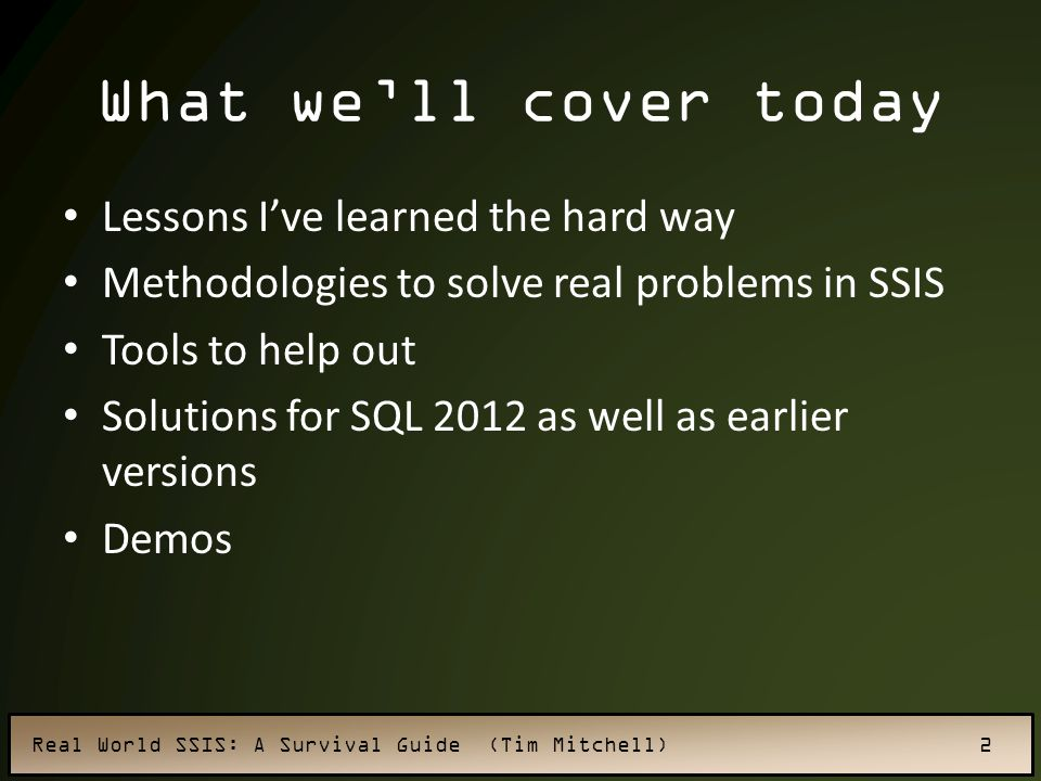 Real World SSIS: A Survival Guide (Tim Mitchell) 2 Lessons I've learned the hard way Methodologies to solve real problems in SSIS Tools to help out Solutions for SQL 2012 as well as earlier versions Demos What we'll cover today