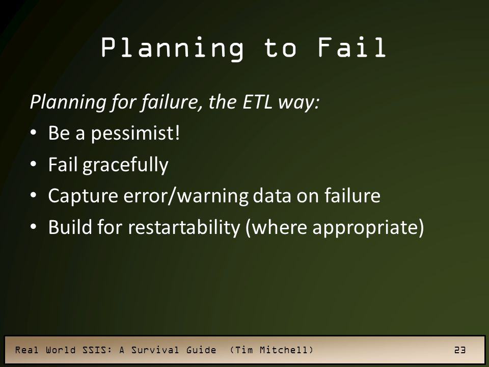 Real World SSIS: A Survival Guide (Tim Mitchell) 23 Planning to Fail Planning for failure, the ETL way: Be a pessimist.