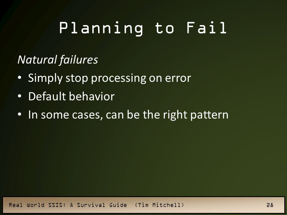 Real World SSIS: A Survival Guide (Tim Mitchell) 28 Planning to Fail Natural failures Simply stop processing on error Default behavior In some cases, can be the right pattern