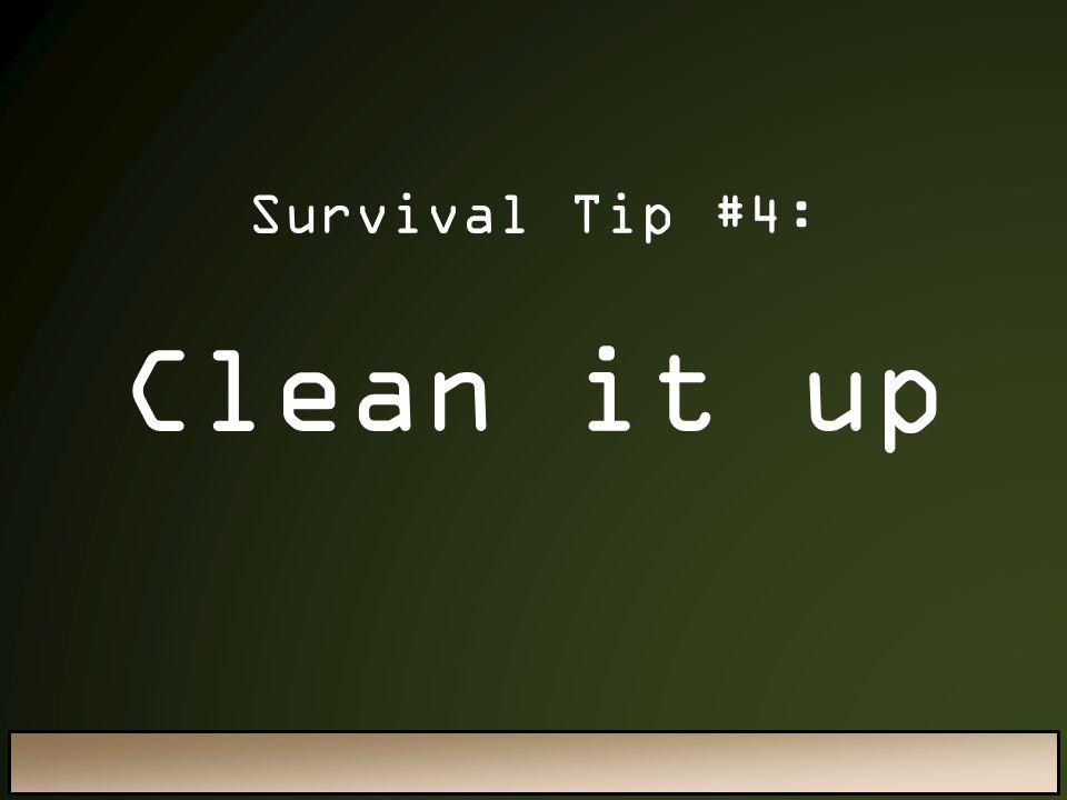 Clean it up Survival Tip #4: