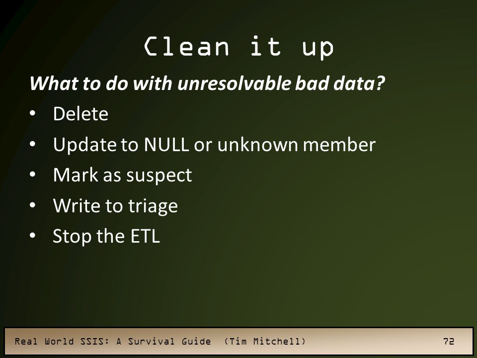 Real World SSIS: A Survival Guide (Tim Mitchell) 72 Clean it up What to do with unresolvable bad data.