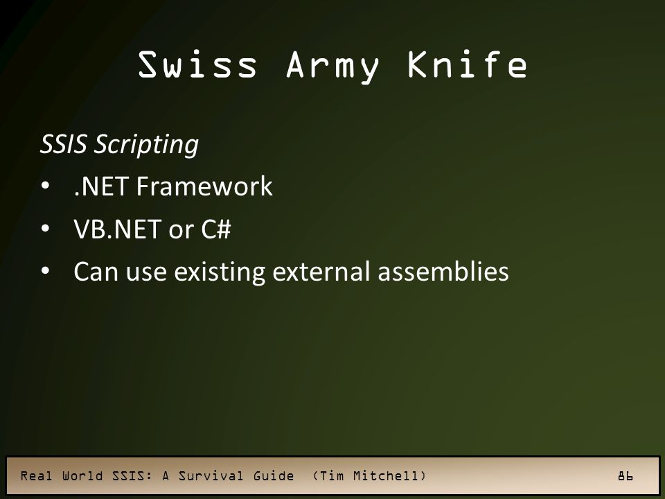 Real World SSIS: A Survival Guide (Tim Mitchell) 86 Swiss Army Knife SSIS Scripting.NET Framework VB.NET or C# Can use existing external assemblies