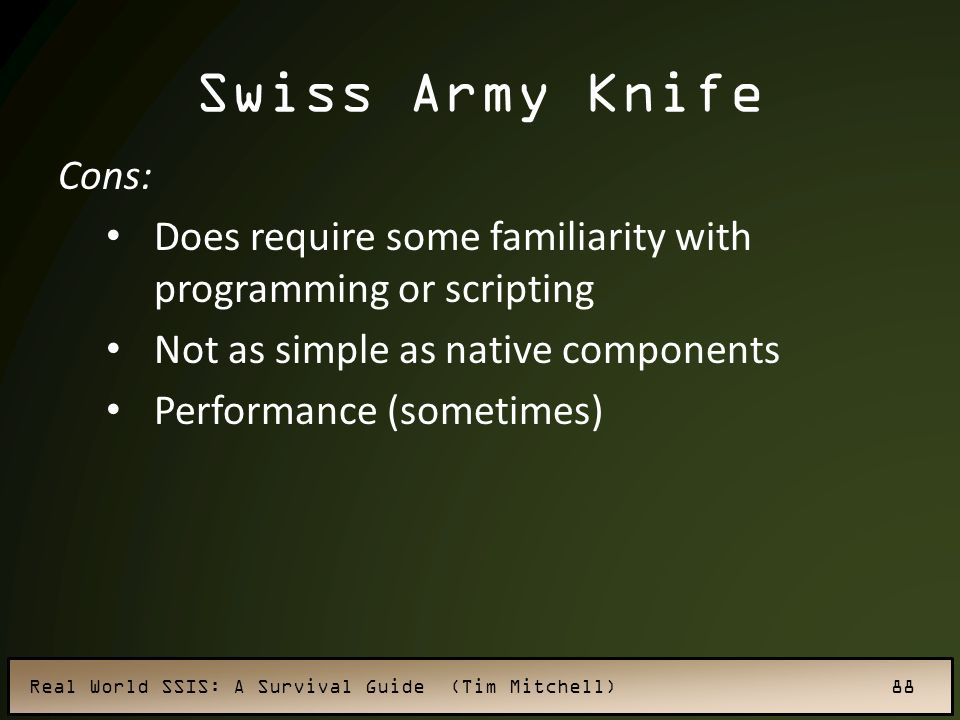 Real World SSIS: A Survival Guide (Tim Mitchell) 88 Swiss Army Knife Cons: Does require some familiarity with programming or scripting Not as simple as native components Performance (sometimes)