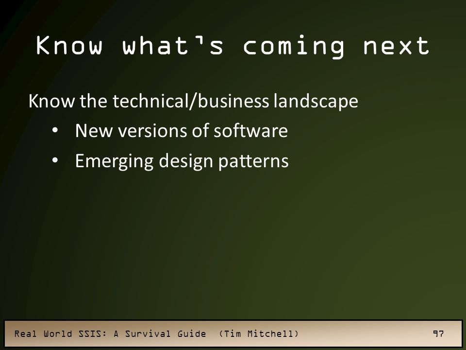 Real World SSIS: A Survival Guide (Tim Mitchell) 97 Know what's coming next Know the technical/business landscape New versions of software Emerging design patterns