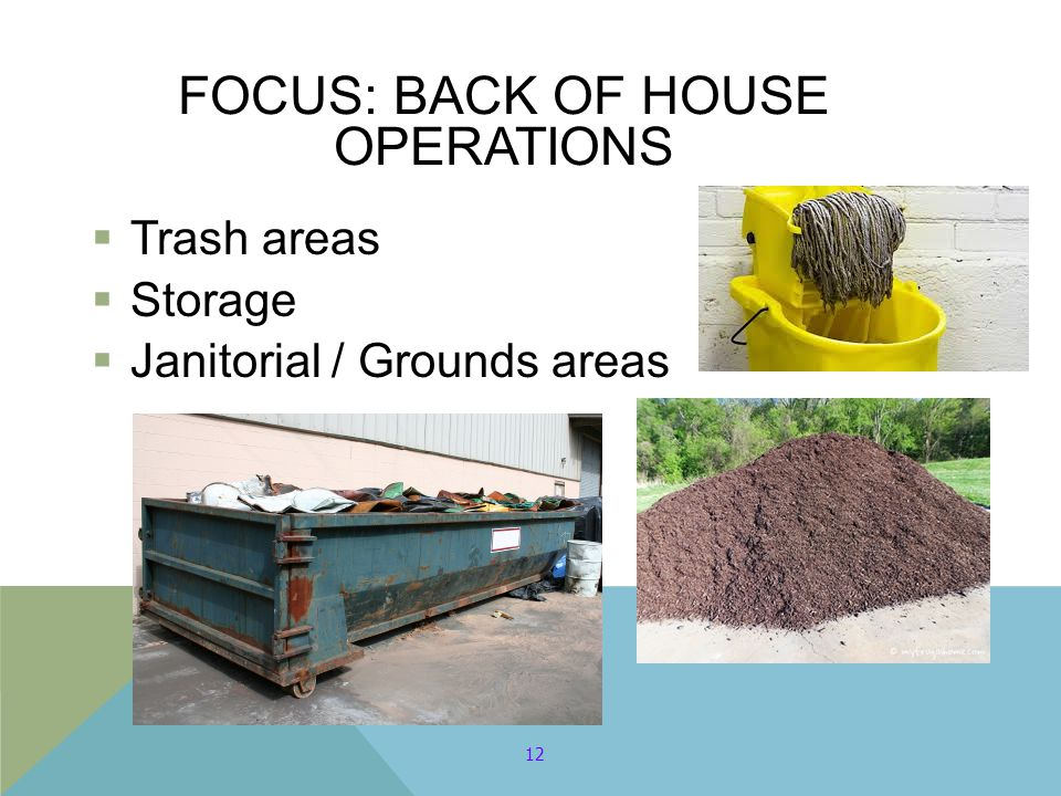 FOCUS: BACK OF HOUSE OPERATIONS  Trash areas  Storage  Janitorial / Grounds areas 12