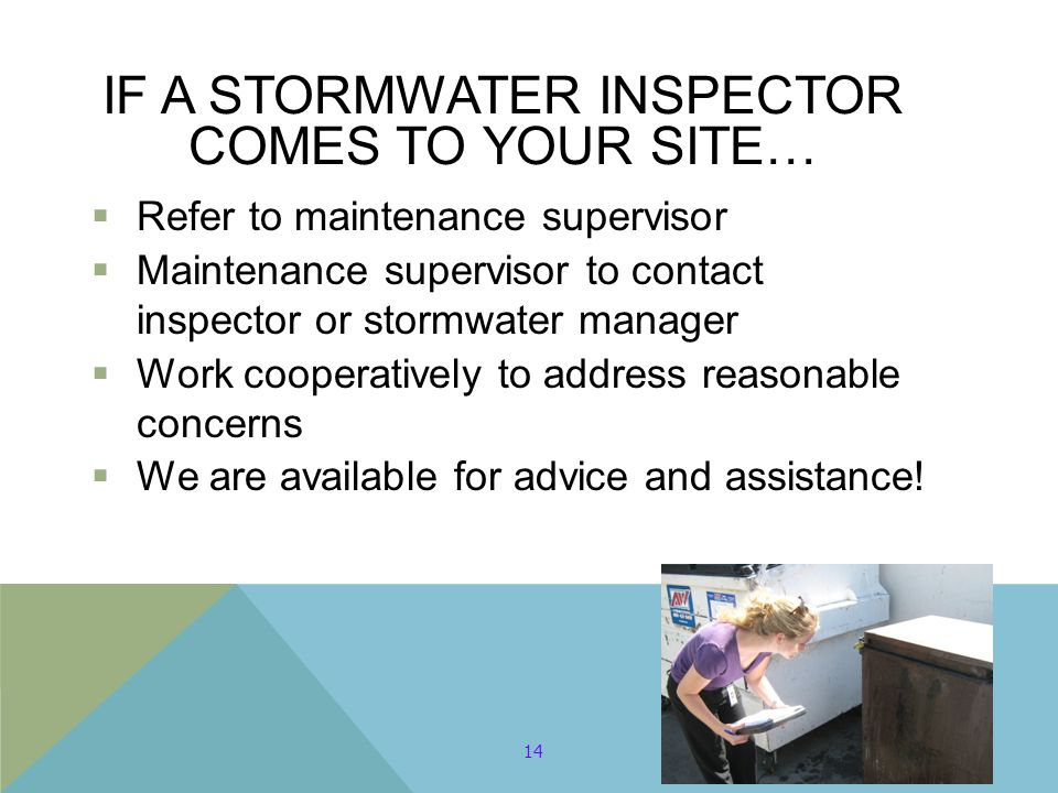 IF A STORMWATER INSPECTOR COMES TO YOUR SITE…  Refer to maintenance supervisor  Maintenance supervisor to contact inspector or stormwater manager  Work cooperatively to address reasonable concerns  We are available for advice and assistance.