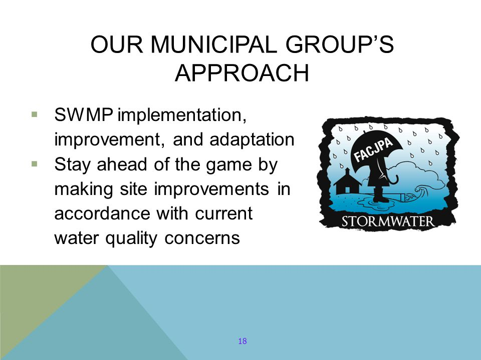 OUR MUNICIPAL GROUP'S APPROACH  SWMP implementation, improvement, and adaptation  Stay ahead of the game by making site improvements in accordance w