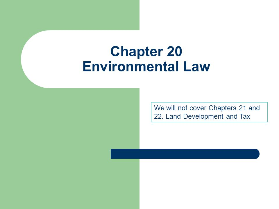 Chapter 20 Environmental Law We will not cover Chapters 21 and 22. Land Development and Tax