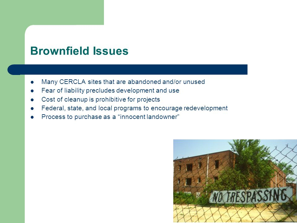 Brownfield Issues Many CERCLA sites that are abandoned and/or unused Fear of liability precludes development and use Cost of cleanup is prohibitive for projects Federal, state, and local programs to encourage redevelopment Process to purchase as a innocent landowner