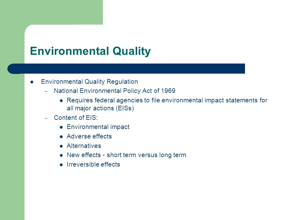 Environmental Quality Environmental Quality Regulation – National Environmental Policy Act of 1969 Requires federal agencies to file environmental impact statements for all major actions (EISs) – Content of EIS: Environmental impact Adverse effects Alternatives New effects - short term versus long term Irreversible effects