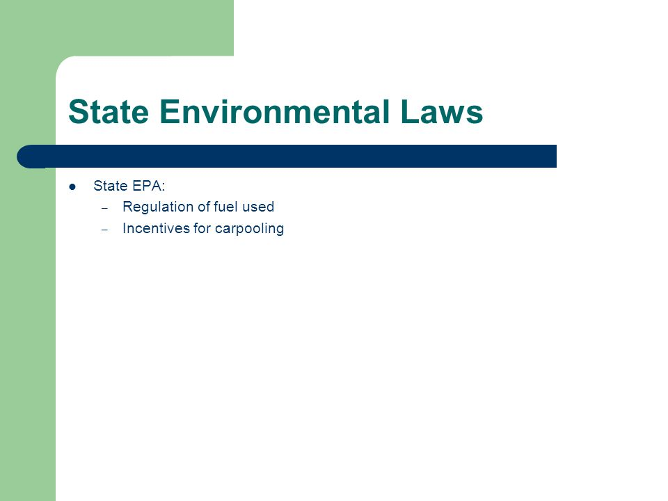 State Environmental Laws State EPA: – Regulation of fuel used – Incentives for carpooling