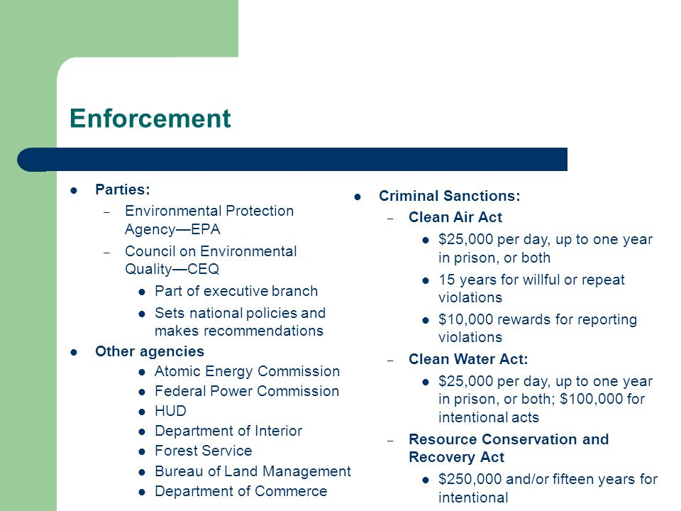 Enforcement Parties: – Environmental Protection Agency—EPA – Council on Environmental Quality—CEQ Part of executive branch Sets national policies and makes recommendations Other agencies Atomic Energy Commission Federal Power Commission HUD Department of Interior Forest Service Bureau of Land Management Department of Commerce Criminal Sanctions: – Clean Air Act $25,000 per day, up to one year in prison, or both 15 years for willful or repeat violations $10,000 rewards for reporting violations – Clean Water Act: $25,000 per day, up to one year in prison, or both; $100,000 for intentional acts – Resource Conservation and Recovery Act $250,000 and/or fifteen years for intentional