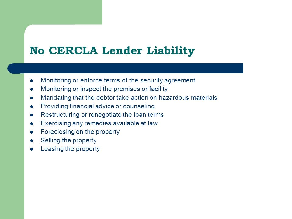 No CERCLA Lender Liability Monitoring or enforce terms of the security agreement Monitoring or inspect the premises or facility Mandating that the debtor take action on hazardous materials Providing financial advice or counseling Restructuring or renegotiate the loan terms Exercising any remedies available at law Foreclosing on the property Selling the property Leasing the property Finished here