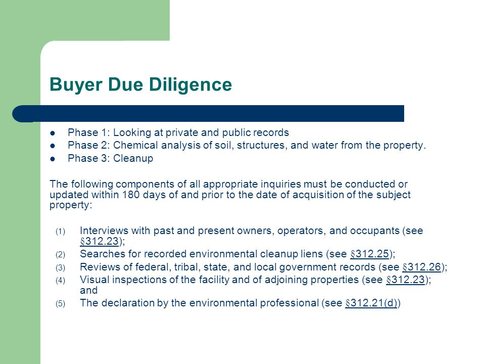 Buyer Due Diligence Phase 1: Looking at private and public records Phase 2: Chemical analysis of soil, structures, and water from the property.