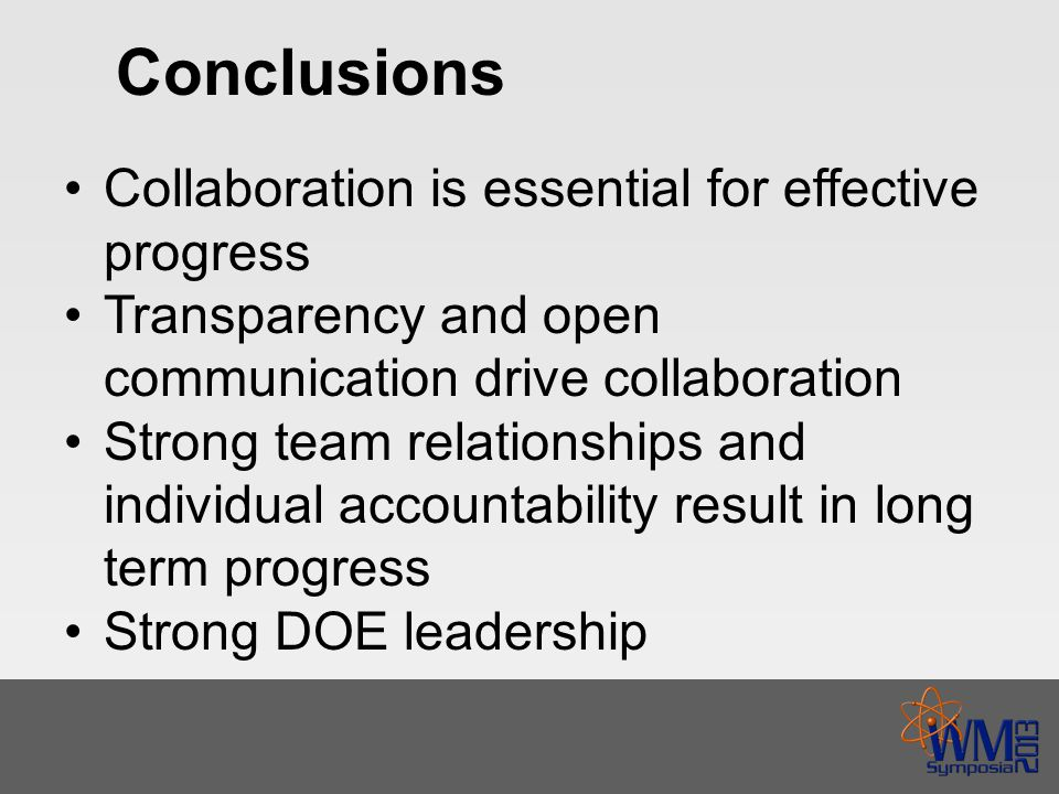 Conclusions Collaboration is essential for effective progress Transparency and open communication drive collaboration Strong team relationships and individual accountability result in long term progress Strong DOE leadership