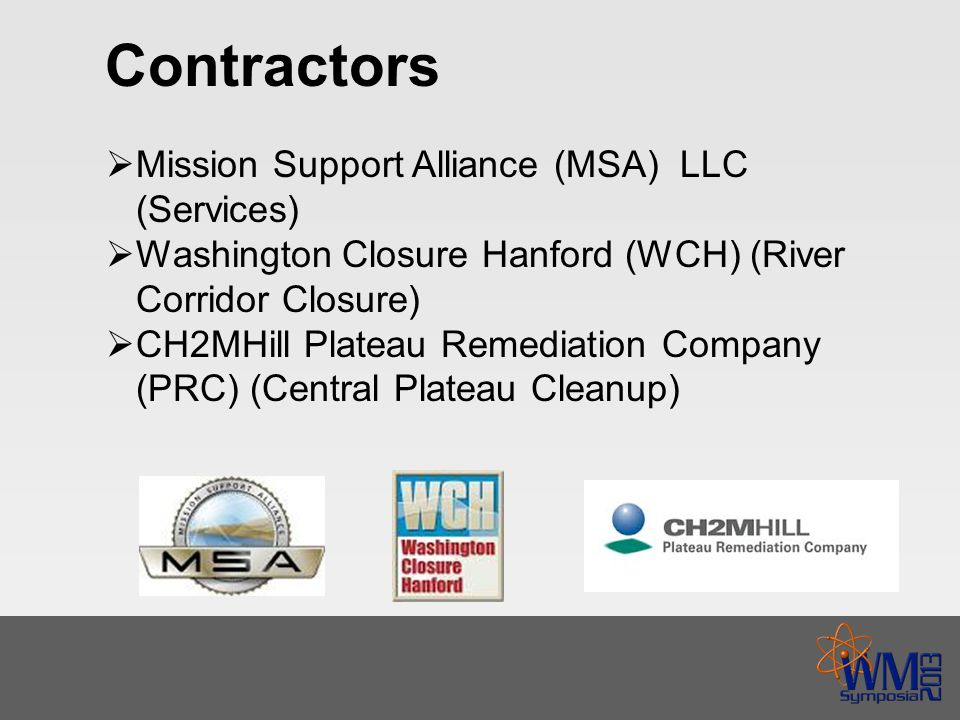 Contractors  Mission Support Alliance (MSA) LLC (Services)  Washington Closure Hanford (WCH) (River Corridor Closure)  CH2MHill Plateau Remediation Company (PRC) (Central Plateau Cleanup)