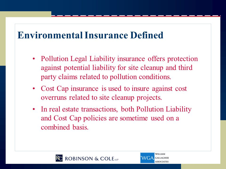 Pollution Insurance Carriers Carriers ACE, AIG, Chubb, Zurich, XL $50 million capacity per site 10 year terms Only ACE, AIG, ZURICH and XL offer Cost Cap