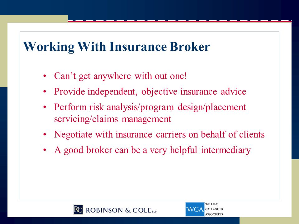 Working With Insurance Broker Can't get anywhere with out one! Provide independent, objective insurance advice Perform risk analysis/program design/pl
