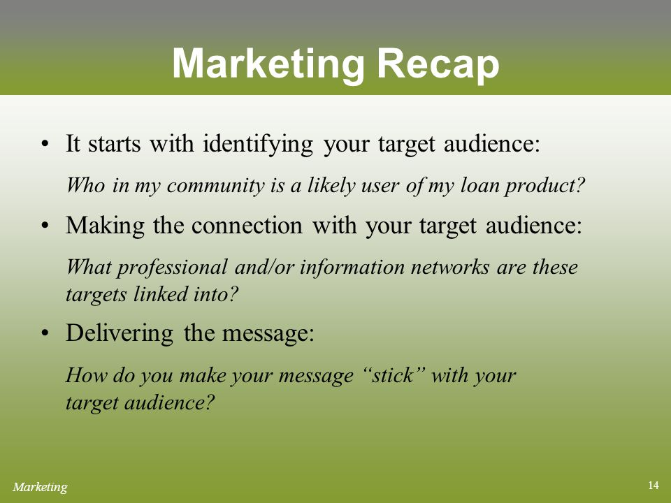 14 Marketing Recap It starts with identifying your target audience: Who in my community is a likely user of my loan product.