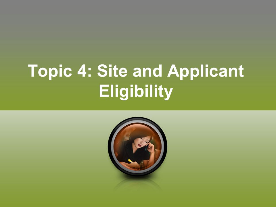 Topic 4: Site and Applicant Eligibility