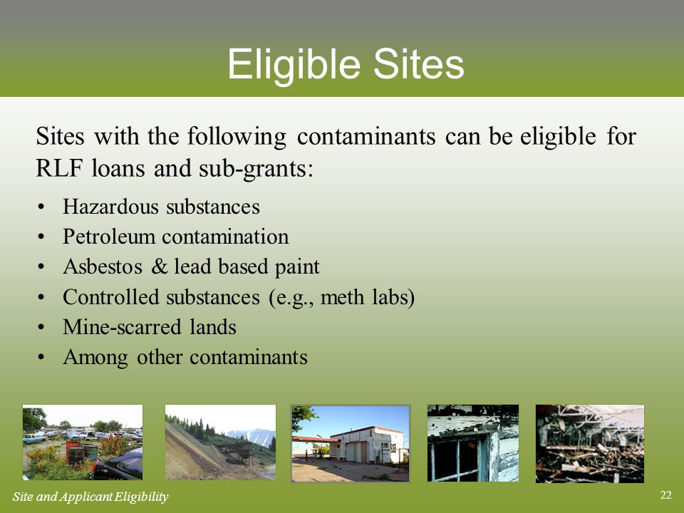22 Eligible Sites Hazardous substances Petroleum contamination Asbestos & lead based paint Controlled substances (e.g., meth labs) Mine-scarred lands Among other contaminants Sites with the following contaminants can be eligible for RLF loans and sub-grants: Site and Applicant Eligibility